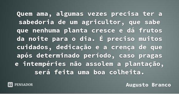 Quem ama, algumas vezes precisa ter a sabedoria de um agricultor, que sabe que nenhuma planta cresce e dá frutos da noite para o dia. É preciso muitos cuidados,... Frase de Augusto Branco.