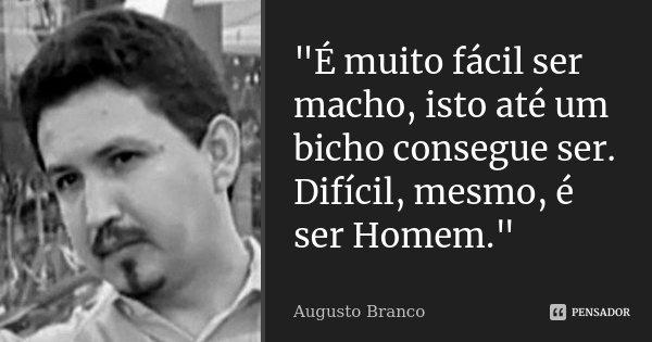 """""""É muito fácil ser macho, isto até um bicho consegue ser. Difícil, mesmo, é ser Homem.""""... Frase de Augusto Branco."""