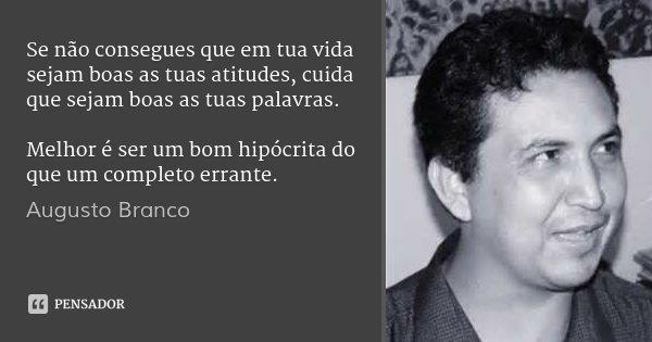Se não consegues que em tua vida sejam boas as tuas atitudes, cuida que sejam boas as tuas palavras. Melhor é ser um bom hipócrita do que um completo errante.... Frase de Augusto Branco.