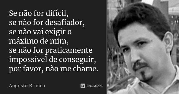 Se não for difícil, se não for desafiador, se não vai exigir o máximo de mim, se não for praticamente impossível de conseguir, por favor, não me chame.... Frase de Augusto Branco.