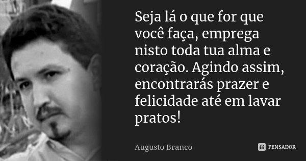 Seja lá o que for que você faça, emprega nisto toda tua alma e coração. Agindo assim, encontrarás prazer e felicidade até em lavar pratos!... Frase de Augusto Branco.