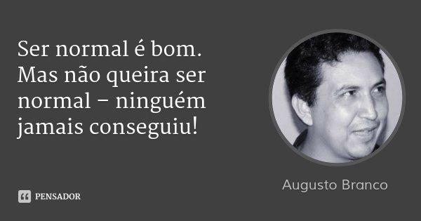 Ser normal é bom. Mas não queira ser normal – ninguém jamais conseguiu!... Frase de Augusto Branco.