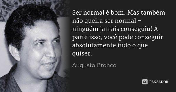 Ser normal é bom. Mas também não queira ser normal – ninguém jamais conseguiu! À parte isso, você pode conseguir absolutamente tudo o que quiser.... Frase de Augusto Branco.
