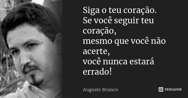 Siga o teu coração. Se você seguir teu coração, mesmo que você não acerte, você nunca estará errado!... Frase de Augusto Branco.