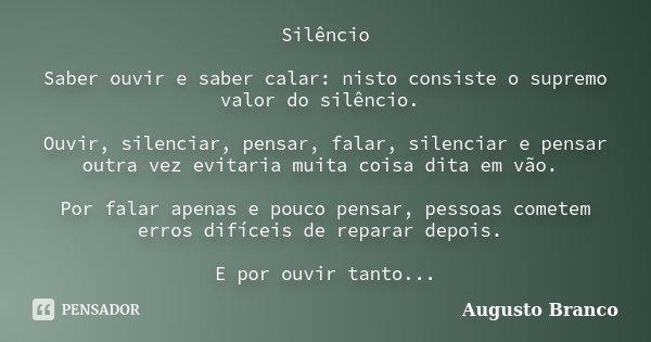 Silêncio Saber ouvir e saber calar: nisto consiste o supremo valor do silêncio. Ouvir, silenciar, pensar, falar, silenciar e pensar outra vez evitaria muita coi... Frase de Augusto Branco.