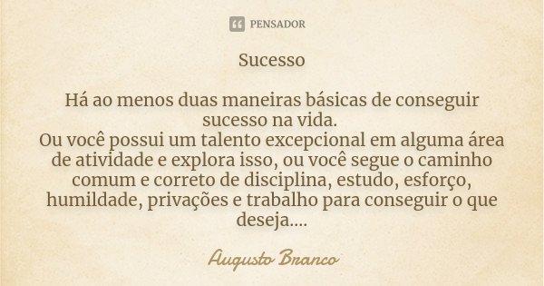 Sucesso Há ao menos duas maneiras básicas de conseguir sucesso na vida. Ou você possui um talento excepcional em alguma área de atividade e explora isso, ou voc... Frase de Augusto Branco.
