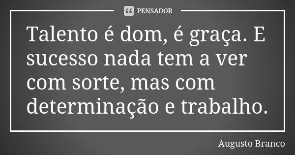 Talento é dom, é graça. E sucesso nada tem haver com sorte, mas com determinação e trabalho.... Frase de Augusto Branco.