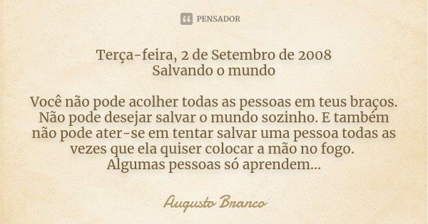 Terça-feira, 2 de Setembro de 2008 Salvando o mundo Você não pode acolher todas as pessoas em teus braços. Não pode desejar salvar o mundo sozinho. E também não... Frase de Augusto Branco.