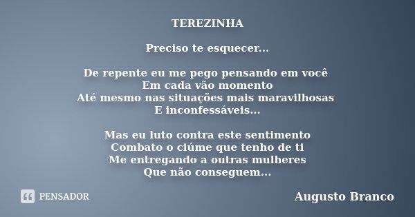 TEREZINHA Preciso te esquecer... De repente eu me pego pensando em você Em cada vão momento Até mesmo nas situações mais maravilhosas E inconfessáveis... Mas eu... Frase de Augusto Branco.