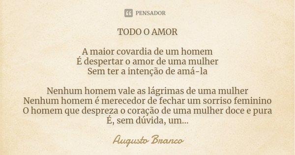 TODO O AMOR A maior covardia de um homem É despertar o amor de uma mulher Sem ter a intenção de amá-la Nenhum homem vale as lágrimas de uma mulher Nenhum homem ... Frase de Augusto Branco.