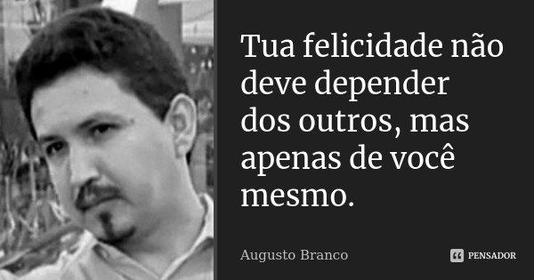 Tua felicidade não deve depender dos outros, mas apenas de você mesmo.... Frase de Augusto Branco.