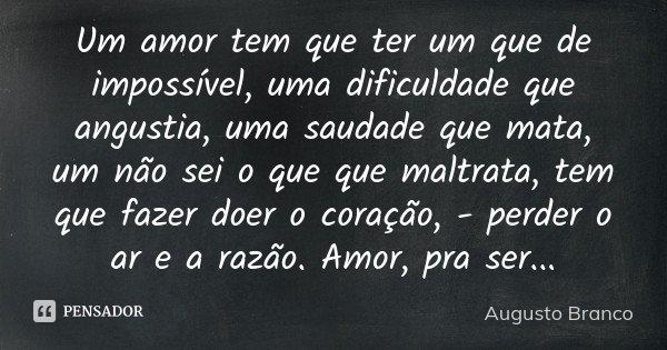 Um amor tem que ter um que de impossível, uma dificuldade que angustia, uma saudade que mata, um não sei o que que maltrata, tem que fazer doer o coração, - per... Frase de Augusto Branco.