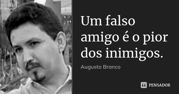 Um falso amigo é o pior dos inimigos.... Frase de Augusto Branco.