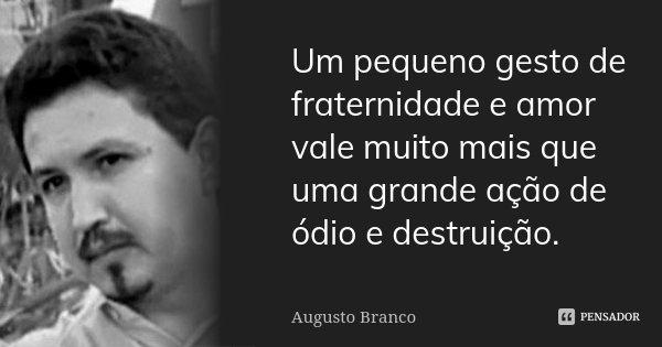 Um pequeno gesto de fraternidade e amor vale muito mais que uma grande ação de ódio e destruição.... Frase de Augusto Branco.