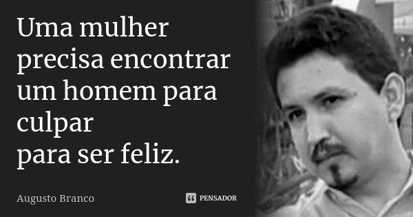 Uma mulher precisa encontrar um homem para culpar para ser feliz.... Frase de Augusto Branco.