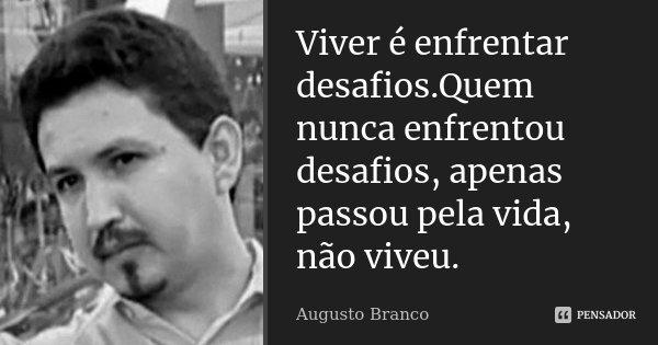 Viver é enfrentar desafios.Quem nunca enfrentou desafios, apenas passou pela vida, não viveu.... Frase de Augusto Branco.