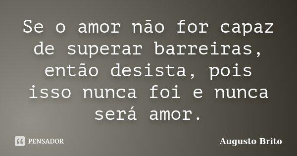 Se o amor não for capaz de superar barreiras, então desista, pois isso nunca foi e nunca será amor.... Frase de Augusto Brito.