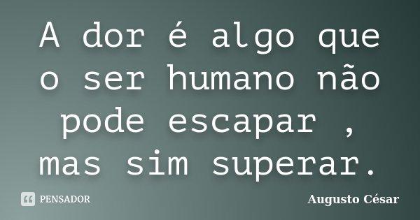 A dor é algo que o ser humano não pode escapar , mas sim superar.... Frase de Augusto César.