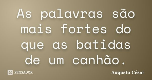 As palavras são mais fortes do que as batidas de um canhão.... Frase de Augusto César.