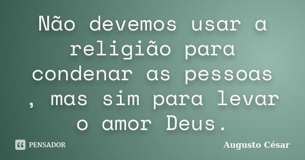 Não devemos usar a religião para condenar as pessoas , mas sim para levar o amor Deus.... Frase de Augusto César.