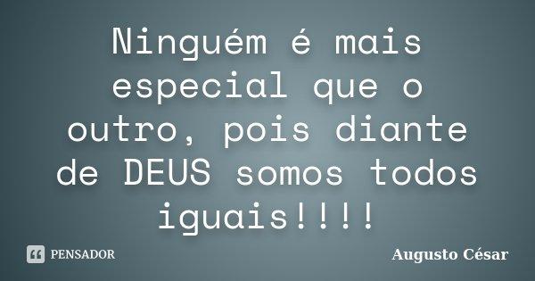 Ninguém é mais especial que o outro, pois diante de DEUS somos todos iguais!!!!... Frase de Augusto César.