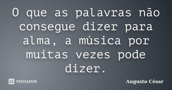 O que as palavras não consegue dizer para alma, a música por muitas vezes pode dizer.... Frase de Augusto César.