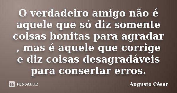 O verdadeiro amigo não é aquele que só diz somente coisas bonitas para agradar , mas é aquele que corrige e diz coisas desagradáveis para consertar erros.... Frase de Augusto César.