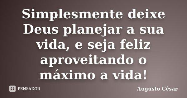 Simplesmente deixe Deus planejar a sua vida, e seja feliz aproveitando o máximo a vida!... Frase de Augusto César.