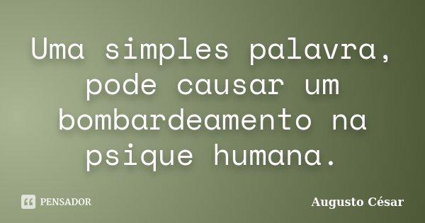 Uma simples palavra, pode causar um bombardeamento na psique humana.... Frase de Augusto César.