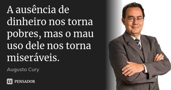 A ausência de dinheiro nos torna pobres, mas o mau uso dele nos torna miseráveis.... Frase de Augusto Cury.