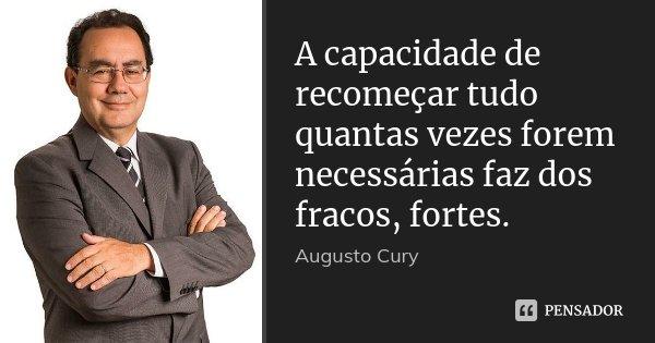 A capacidade de recomeçar tudo quantas vezes forem necessárias faz dos fracos, fortes.... Frase de Augusto Cury.