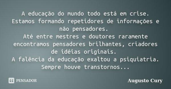 A educação do mundo todo está em crise. Estamos formando repetidores de informações e não pensadores. Até entre mestres e doutores raramente encontramos pensado... Frase de Augusto Cury.