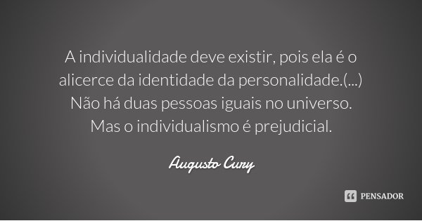 A individualidade deve existir, pois ela é o alicerce da identidade da personalidade.(...) Não há duas pessoas iguais no universo. Mas o individualismo é prejud... Frase de Augusto Cury.