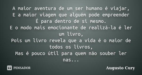 A maior aventura de um ser humano é viajar, E a maior viagem que alguém pode empreender É para dentro de si mesmo. E o modo mais emocionante de realizá-la é ler... Frase de Augusto Cury.