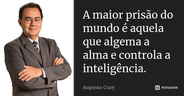 A maior prisão do mundo é aquela que algema a alma e controla a inteligência.... Frase de Augusto Cury.