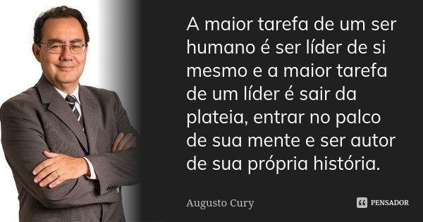 A maior tarefa de um ser humano é ser líder de si mesmo e a maior tarefa de um líder é sair da platéia, entrar no palco de sua mente e ser autor de sua própria ... Frase de Augusto Cury.