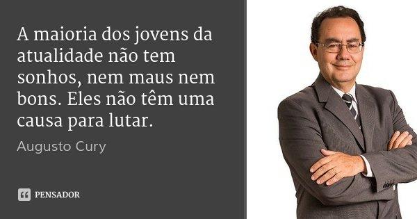 A maioria dos jovens da atualidade não tem sonhos, nem maus nem bons. Eles não têm uma causa para lutar.... Frase de Augusto Cury.