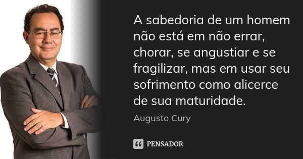 A sabedoria de um homem não está em não errar, chorar, se angustiar e se fragilizar, mas em usar seu sofrimento como alicerce de sua maturidade.... Frase de Augusto Cury.