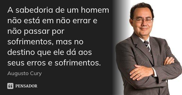 A sabedoria de um homem não está em não errar e não passar por sofrimentos, mas no destino que ele dá aos seus erros e sofrimentos.... Frase de Augusto Cury.