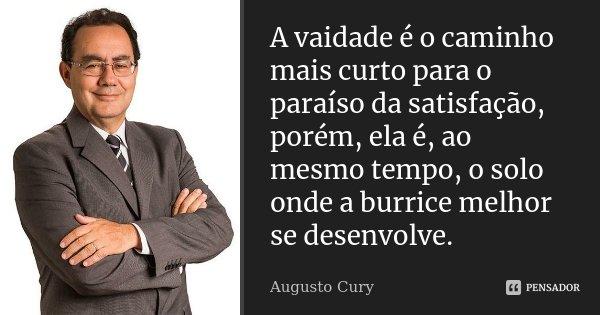 A vaidade é o caminho mais curto para o paraíso da satisfação, porém ela é, ao mesmo tempo, o solo onde a burrice melhor se desenvolve.... Frase de Augusto Cury.