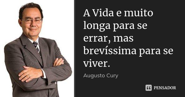 A Vida e muito longa para se errar, mas brevíssima para se viver.... Frase de Augusto Cury.