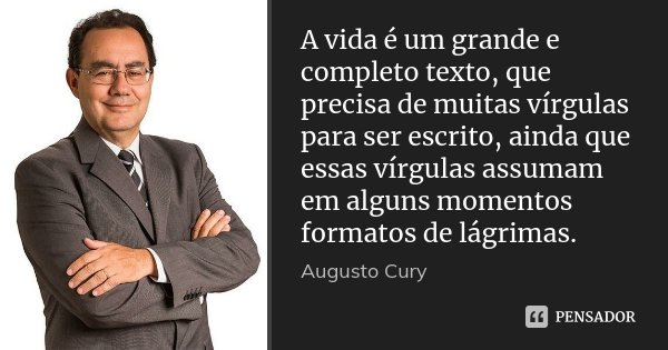 A vida é um grande e completo texto, que precisa de muitas vírgulas para ser escrito, ainda que essas vírgulas assumam em alguns momentos formatos de lágrimas.... Frase de Augusto Cury.