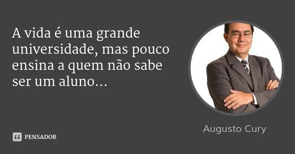 A vida é uma grande universidade, mas pouco ensina a quem não sabe ser um aluno...... Frase de Augusto Cury.