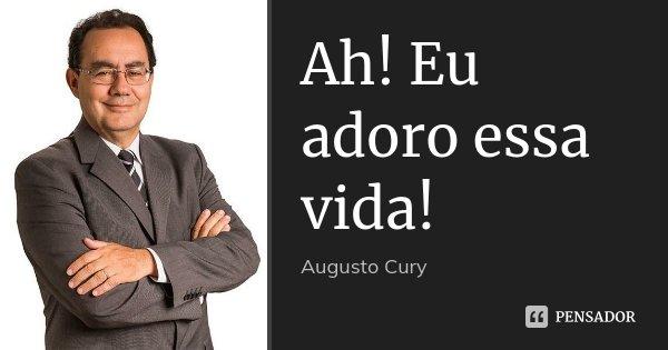 Ah! Eu adoro essa vida!... Frase de Augusto Cury.