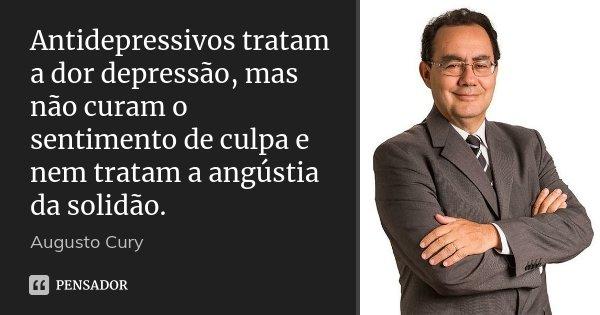Antidepressivos tratam a dor depressão, mas não curam o sentimento de culpa e nem tratam a angústia da solidão.... Frase de Augusto Cury.