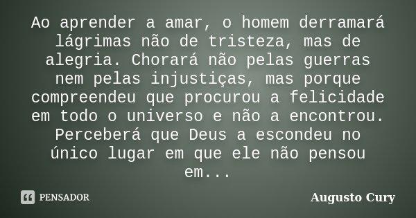 Ao aprender a amar, o homem derramará lágrimas não de tristeza, mas de alegria. Chorará não pelas guerras nem pelas injustiças, mas porque compreendeu que procu... Frase de Augusto Cury.