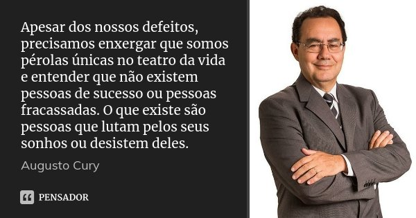 Apesar dos nossos defeitos, precisamos enxergar que somos pérolas únicas no teatro da vida e entender que não existem pessoas de sucesso ou pessoas fracassadas.... Frase de Augusto Cury.