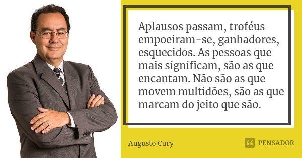 Aplausos passam, troféus empoeiram-se, ganhadores, esquecidos. As pessoas que mais significam, são as que encantam. Não são as que movem multidões, são as que m... Frase de Augusto Cury.