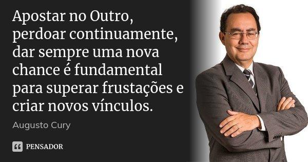 Apostar no Outro, perdoar continuamente, dar sempre uma nova chance é fundamental para superar frustações e criar novos vínculos.... Frase de Augusto Cury.
