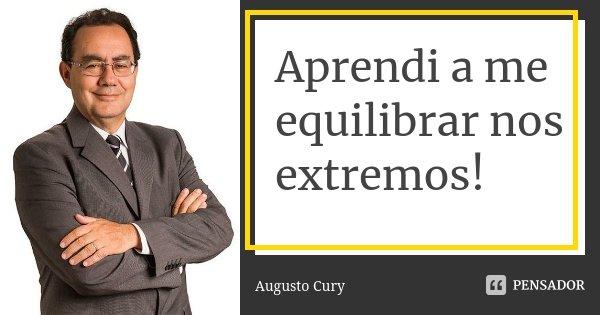 Aprendi a me equilibrar nos extremos!... Frase de Augusto Cury.
